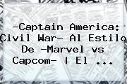 ?Captain <b>America</b>: Civil War? Al Estilo De ?Marvel <b>vs</b> Capcom?   El ...
