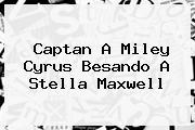 Captan A Miley Cyrus Besando A <b>Stella Maxwell</b>