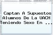 Captan A Supuestos Alumnos De La <b>UACH</b> Teniendo Sexo En <b>...</b>