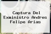Captura Del Exministro <b>Andres Felipe Arias</b>