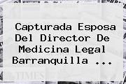 Capturada Esposa Del Director De Medicina Legal Barranquilla ...