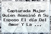 Capturada Mujer Quien Asesinó A Su Esposo El <b>día Del Amor Y La</b> ...