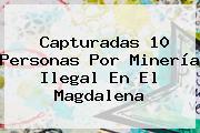 Capturadas 10 Personas Por Minería Ilegal En El Magdalena