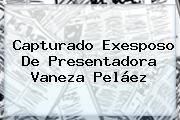Capturado Exesposo De Presentadora Vaneza Peláez