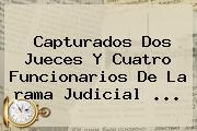 Capturados Dos Jueces Y Cuatro Funcionarios De La <b>rama Judicial</b> ...