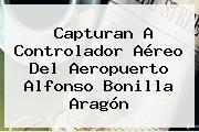 Capturan A Controlador Aéreo Del Aeropuerto Alfonso Bonilla Aragón