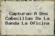 <b>Capturan A Dos Cabecillas De La Banda La Oficina</b>