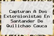 <b>Capturan A Dos Extorsionistas En Santander De Quilichao Cauca</b>