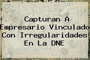 <i>Capturan A Empresario Vinculado Con Irregularidades En La DNE</i>