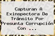 Capturan A Exinspectora De Tránsito Por Presunta Corrupción Con <b>...</b>