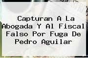 Capturan A La Abogada Y Al Fiscal Falso Por Fuga De <b>Pedro Aguilar</b>