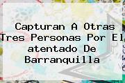 Capturan A Otras Tres Personas Por El <b>atentado</b> De <b>Barranquilla</b>