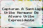 Capturan A <b>Santiago Uribe</b> Hermano De Alvaro Uribe Expresidente