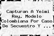 Capturan A <b>Yeimi Rey</b>, Modelo Colombiana Por Caso De Secuestro Y <b>...</b>