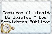 Capturan Al Alcalde De Ipiales Y Dos Servidores Públicos