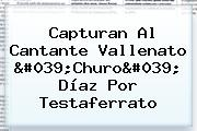 Capturan Al Cantante Vallenato &#039;<b>Churo</b>&#039; <b>Díaz</b> Por Testaferrato
