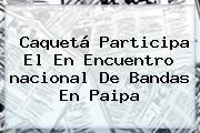 Caquetá Participa El En Encuentro <b>nacional</b> De Bandas En Paipa