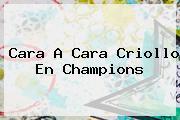 Cara A Cara Criollo En <b>Champions</b>