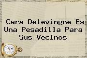 <b>Cara Delevingne</b> Es Una Pesadilla Para Sus Vecinos
