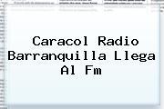<b>Caracol Radio</b> Barranquilla Llega Al Fm