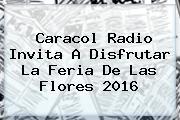 Caracol Radio Invita A Disfrutar La <b>Feria De Las Flores 2016</b>
