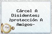 Cárcel A Disidentes; ¿<b>protección</b> A Amigos?
