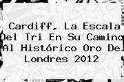 <b>Cardiff</b>, La Escala Del Tri En Su Camino Al Histórico Oro De Londres 2012