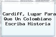 <b>Cardiff</b>, Lugar Para Que Un Colombiano Escriba Historia