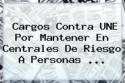 Cargos Contra <b>UNE</b> Por Mantener En Centrales De Riesgo A Personas <b>...</b>