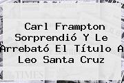 Carl Frampton Sorprendió Y Le Arrebató El Título A <b>Leo Santa Cruz</b>