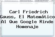<b>Carl Friedrich Gauss</b>, El Matemático Al Que Google Rinde Homenaje