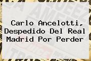 Carlo <b>Ancelotti</b>, Despedido Del Real Madrid Por Perder