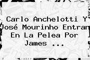 Carlo Anchelotti Y José Mourinho Entran En La Pelea Por <b>James</b> <b>...</b>