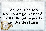 Carlos Ascues: Wolfsburgo Venció 2-0 Al Augsburgo Por La <b>Bundesliga</b>