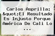 Carlos Asprilla: &quot;El Resultado Es Injusto Porque <b>América De Cali</b> Lo ...