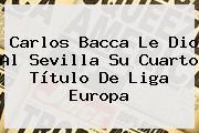 <b>Carlos Bacca</b> Le Dio Al Sevilla Su Cuarto Título De Liga Europa
