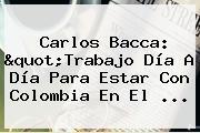 Carlos Bacca: &quot;Trabajo Día A Día Para Estar Con <b>Colombia</b> En El ...
