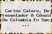 <b>Carlos Calero</b>, De Presentador A Cónsul De Colombia En San ...