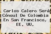 <b>Carlos Calero</b> Será Cónsul De Colombia En San Francisco, EE. UU.