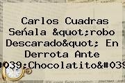 Carlos <b>Cuadras</b> Señala &quot;robo Descarado&quot; En Derrota Ante &#039;<b>Chocolatito</b>&#039;