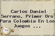 Carlos Daniel Serrano, Primer Oro Para Colombia En Los <b>Juegos</b> ...
