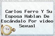 <b>Carlos Ferro</b> Y Su Esposa Hablan De Escándalo Por <b>video</b> Sexual