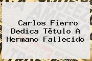 <b>Carlos Fierro</b> Dedica Tìtulo A Hermano Fallecido