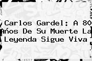 <b>Carlos Gardel</b>: A 80 Años De Su Muerte La Leyenda Sigue Viva