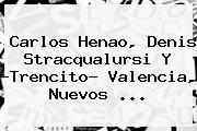 Carlos Henao, <b>Denis Stracqualursi</b> Y ?Trencito? Valencia, Nuevos ...