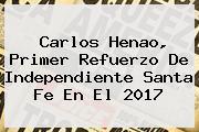 Carlos Henao, Primer Refuerzo De Independiente <b>Santa Fe</b> En El 2017