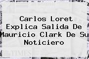 Carlos Loret Explica Salida De <b>Mauricio Clark</b> De Su Noticiero
