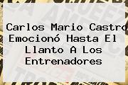 Carlos Mario Castro Emocionó Hasta El Llanto A Los Entrenadores