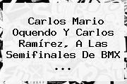 <b>Carlos Mario Oquendo</b> Y Carlos Ramírez, A Las Semifinales De BMX ...