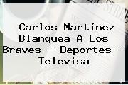 Carlos Martínez Blanquea A Los Braves - <b>Deportes</b> - <b>Televisa</b>